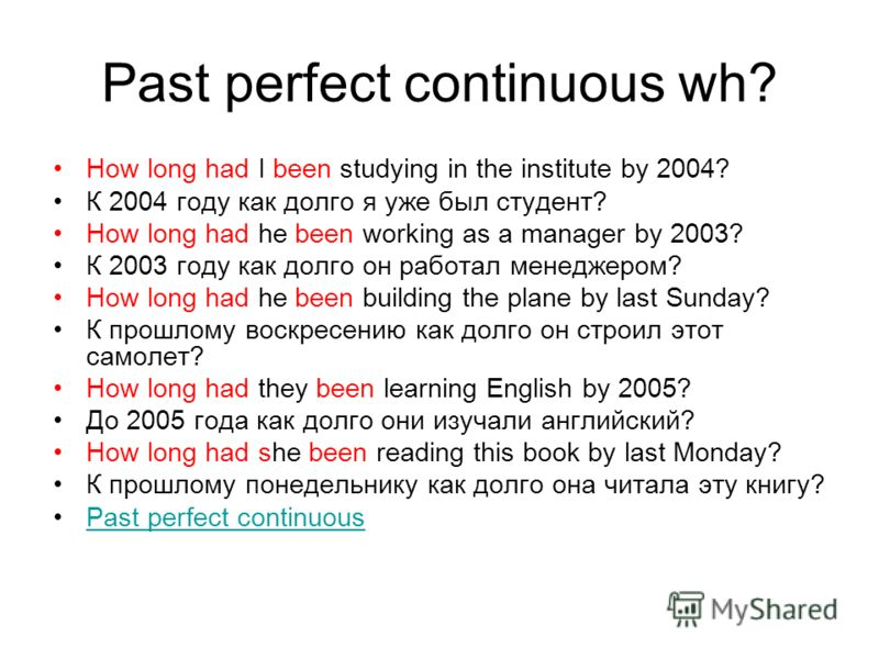 Past perfect continuous wh? How long had I been studying in the institute by 2004? К 2004 году как долго я уже был студент? How long had he been working as a manager by 2003? К 2003 году как долго он работал менеджером? How long had he been building