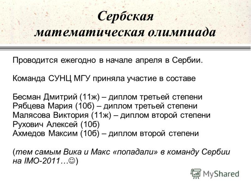 Сербская математическая олимпиада Проводится ежегодно в начале апреля в Сербии. Команда СУНЦ МГУ приняла участие в составе Бесман Дмитрий (11ж) – диплом третьей степени Рябцева Мария (10б) – диплом третьей степени Малясова Виктория (11ж) – диплом вто
