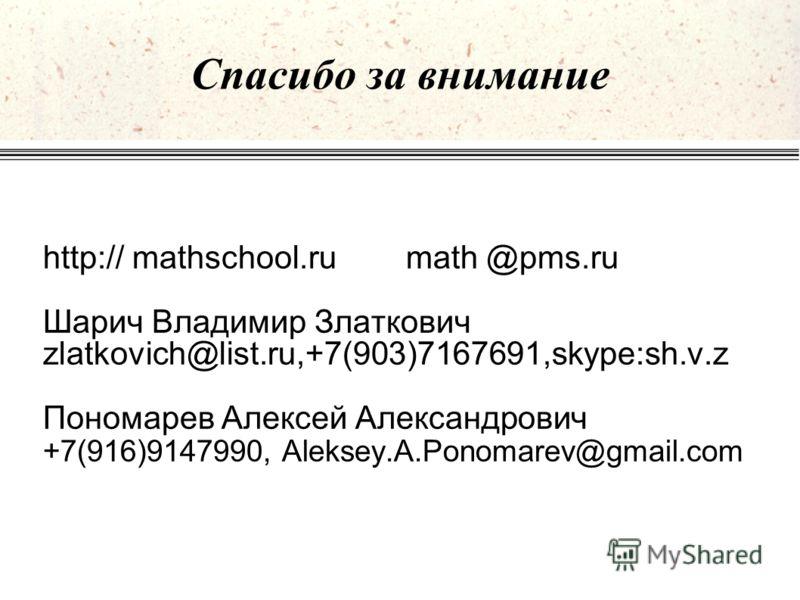 Спасибо за внимание http:// mathschool.rumath @pms.ru Шарич Владимир Златкович zlatkovich@list.ru,+7(903)7167691,skype:sh.v.z Пономарев Алексей Александрович +7(916)9147990, Aleksey.A.Ponomarev@gmail.com