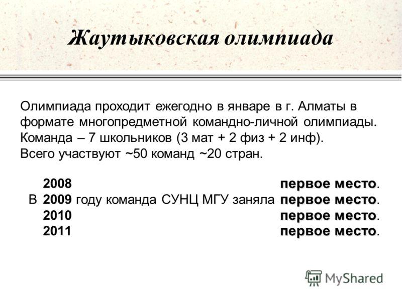 Жаутыковская олимпиада Олимпиада проходит ежегодно в январе в г. Алматы в формате многопредметной командно-личной олимпиады. Команда – 7 школьников (3 мат + 2 физ + 2 инф). Всего участвуют ~50 команд ~20 стран. первое место 2008 первое место. первое