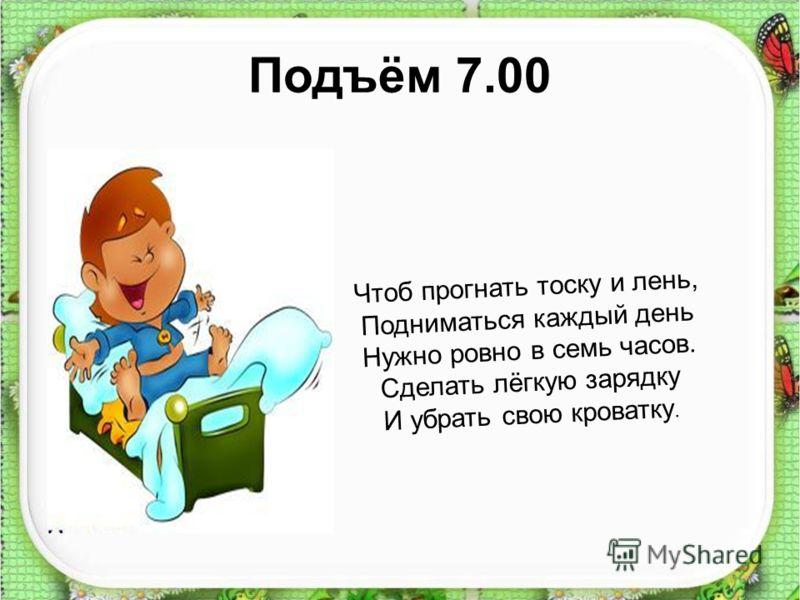 Подъём 7.00 Чтоб прогнать тоску и лень, Подниматься каждый день Нужно ровно в семь часов. Сделать лёгкую зарядку И убрать свою кроватку.