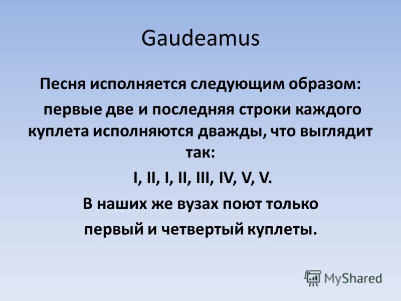 Gaudeamus Песня исполняется следующим образом: первые две и последняя строки каждого куплета исполняются дважды, что выглядит так: I, II, I, II, III, IV, V, V. В наших же вузах поют только первый и четвертый куплеты.