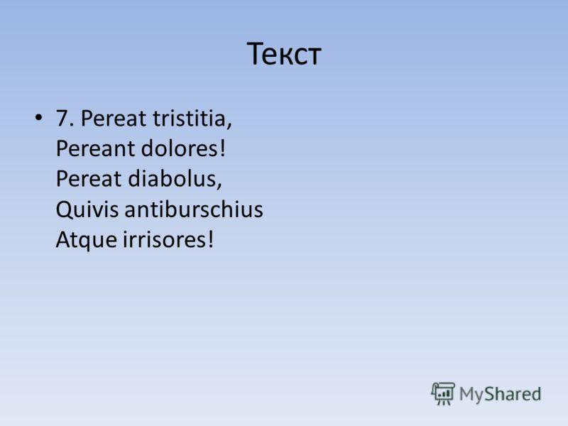 Текст 7. Pereat tristitia, Pereant dolores! Pereat diabolus, Quivis antiburschius Atque irrisores!