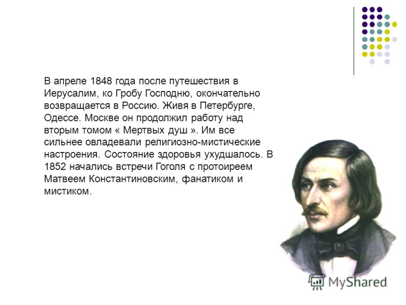 В апреле 1848 года после путешествия в Иерусалим, ко Гробу Господню, окончательно возвращается в Россию. Живя в Петербурге, Одессе. Москве он продолжил работу над вторым томом « Мертвых душ ». Им все сильнее овладевали религиозно-мистические настроен
