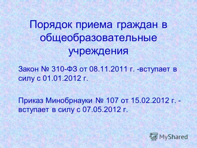 Порядок приема граждан в общеобразовательные учреждения Закон 310-ФЗ от 08.11.2011 г. -вступает в силу с 01.01.2012 г. Приказ Минобрнауки 107 от 15.02.2012 г. - вступает в силу с 07.05.2012 г.