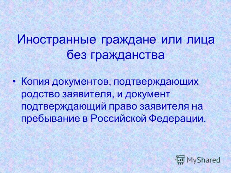 Иностранные граждане или лица без гражданства Копия документов, подтверждающих родство заявителя, и документ подтверждающий право заявителя на пребывание в Российской Федерации.