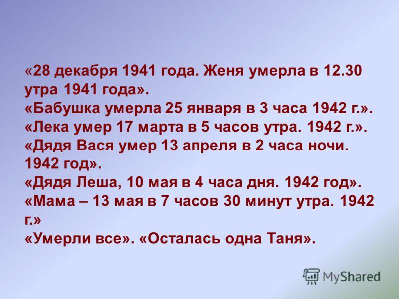 «28 декабря 1941 года. Женя умерла в 12.30 утра 1941 года». «Бабушка умерла 25 января в 3 часа 1942 г.». «Лека умер 17 марта в 5 часов утра. 1942 г.». «Дядя Вася умер 13 апреля в 2 часа ночи. 1942 год». «Дядя Леша, 10 мая в 4 часа дня. 1942 год». «Ма