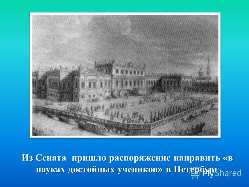 Из Сената пришло распоряжение направить « в науках достойных учеников » в Петербург