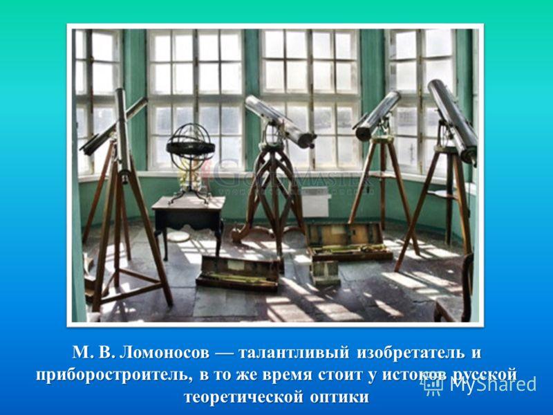 М. В. Ломоносов талантливый изобретатель и приборостроитель, в то же время стоит у истоков русской теоретической оптики