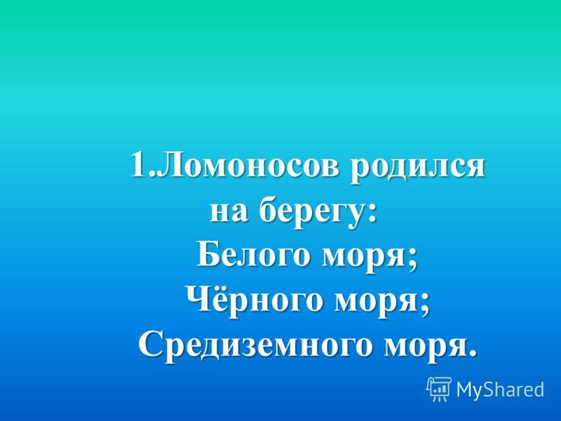 1.Ломоносов родился на берегу: Белого моря; Чёрного моря; Средиземного моря.