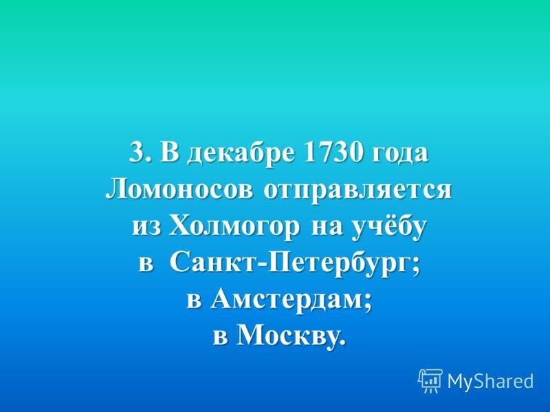 3. В декабре 1730 года Ломоносов отправляется из Холмогор на учёбу в Санкт - Петербург ; в Амстердам ; в Москву.