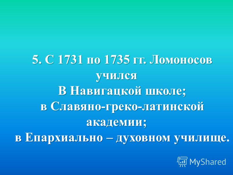 5. С 1731 по 1735 гг. Ломоносов учился В Навигацкой школе; в Славяно-греко-латинской академии; в Епархиально – духовном училище в Епархиально – духовном училище.