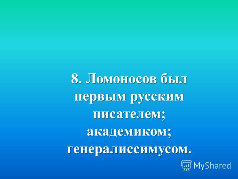 8. Ломоносов был первым русским писателем ; академиком ; генералиссимусом.
