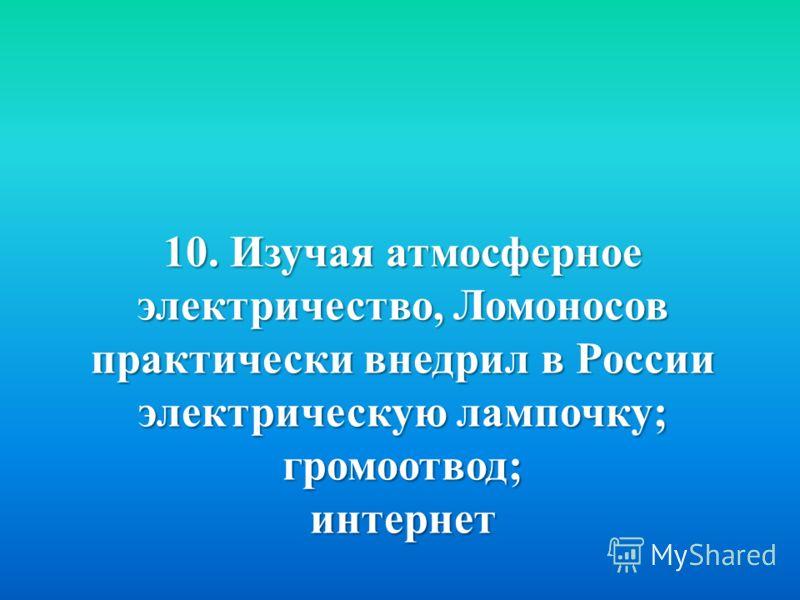 10. Изучая атмосферное электричество, Ломоносов практически внедрил в России электрическую лампочку ; громоотвод ; интернет