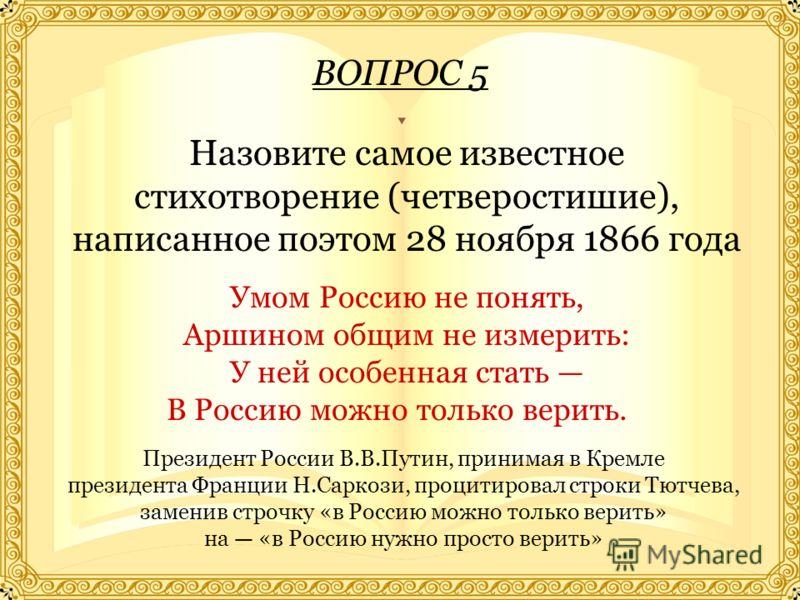ВОПРОС 5 Назовите самое известное стихотворение (четверостишие), написанное поэтом 28 ноября 1866 года Умом Россию не понять, Аршином общим не измерить: У ней особенная стать В Россию можно только верить. Президент России В.В.Путин, принимая в Кремле