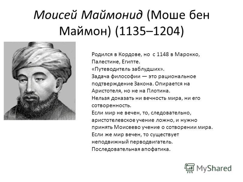 Моисей Маймонид (Моше бен Маймон) (1135–1204) Родился в Кордове, но с 1148 в Марокко, Палестине, Египте. «Путеводитель заблудших». Задача философии это рациональное подтверждение Закона. Опирается на Аристотеля, но не на Плотина. Нельзя доказать ни в