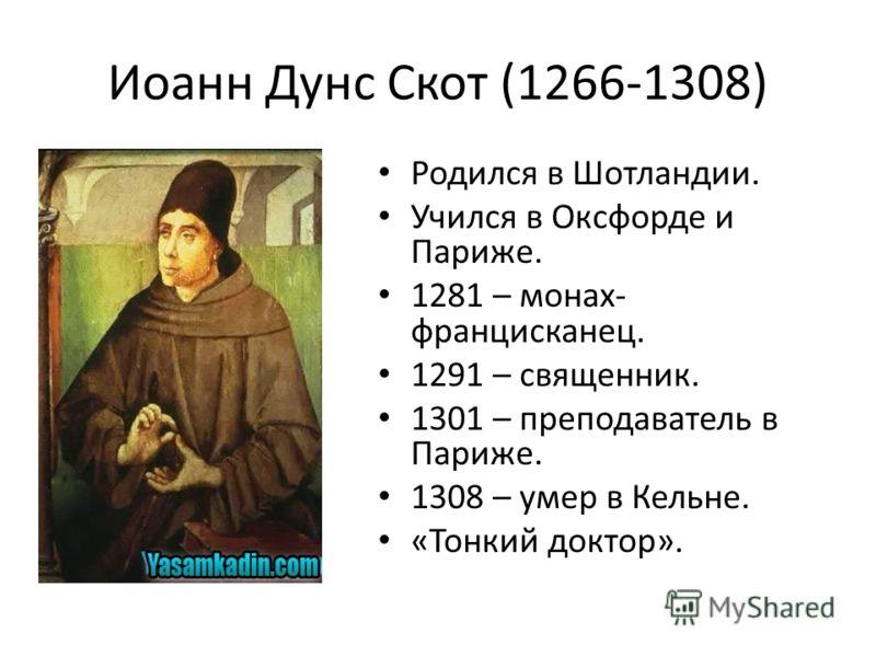 Иоанн Дунс Скот (1266-1308) Родился в Шотландии. Учился в Оксфорде и Париже. 1281 – монах- францисканец. 1291 – священник. 1301 – преподаватель в Париже. 1308 – умер в Кельне. «Тонкий доктор».