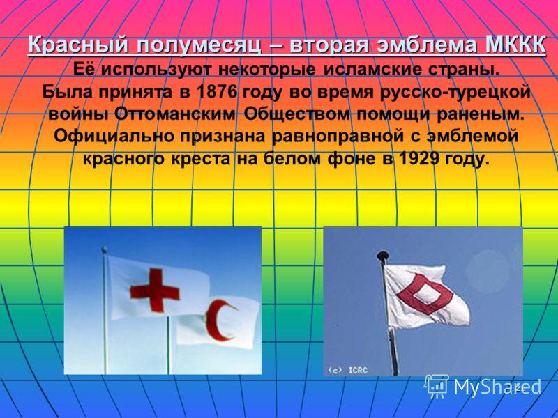 21 Красный полумесяц – вторая эмблема МККК Красный полумесяц – вторая эмблема МККК Её используют некоторые исламские страны. Была принята в 1876 году во время русско-турецкой войны Оттоманским Обществом помощи раненым. Официально признана равноправно