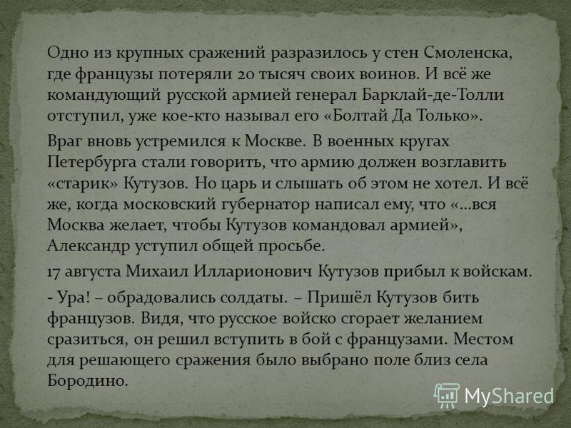 Одно из крупных сражений разразилось у стен Смоленска, где французы потеряли 20 тысяч своих воинов. И всё же командующий русской армией генерал Барклай-де-Толли отступил, уже кое-кто называл его «Болтай Да Только». Враг вновь устремился к Москве. В в