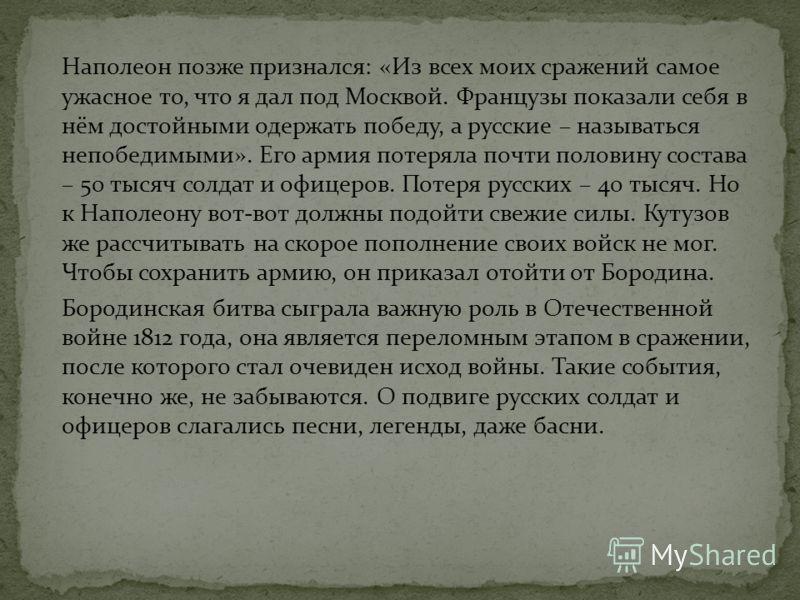 Наполеон позже признался: «Из всех моих сражений самое ужасное то, что я дал под Москвой. Французы показали себя в нём достойными одержать победу, а русские – называться непобедимыми». Его армия потеряла почти половину состава – 50 тысяч солдат и офи