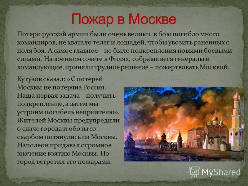 Потери русской армии были очень велики, в бою погибло много командиров, не хватало телег и лошадей, чтобы увозить раненных с поля боя. А самое главное – не было подкрепления новыми боевыми силами. На военном совете в Филях, собравшиеся генералы и ком