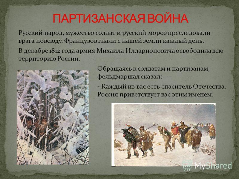 Русский народ, мужество солдат и русский мороз преследовали врага повсюду. Французов гнали с нашей земли каждый день. В декабре 1812 года армия Михаила Илларионовича освободила всю территорию России. Обращаясь к солдатам и партизанам, фельдмаршал ска