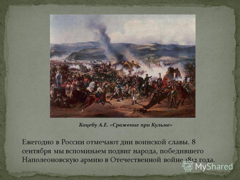 Ежегодно в России отмечают дни воинской славы. 8 сентября мы вспоминаем подвиг народа, победившего Наполеоновскую армию в Отечественной войне 1812 года. Коцебу А.Е. «Сражение при Кульме»