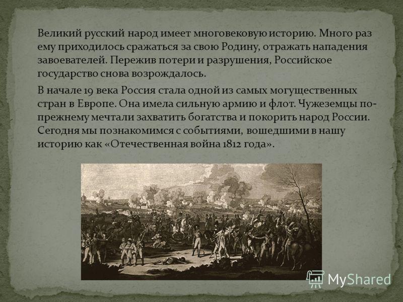 Великий русский народ имеет многовековую историю. Много раз ему приходилось сражаться за свою Родину, отражать нападения завоевателей. Пережив потери и разрушения, Российское государство снова возрождалось. В начале 19 века Россия стала одной из самы