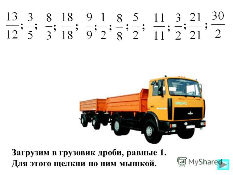 Загрузим в грузовик дроби, равные 1. Для этого щелкни по ним мышкой. ; ; ; ;; ;; ; ; ;;