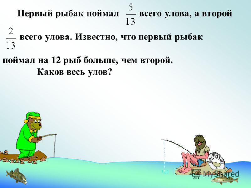 Первый рыбак поймал всего улова, а второй всего улова. Известно, что первый рыбак поймал на 12 рыб больше, чем второй. Каков весь улов?