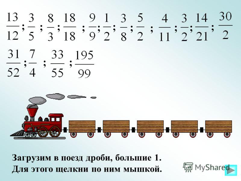 Загрузим в поезд дроби, большие 1. Для этого щелкни по ним мышкой. ; ;; ;; ; ; ; ;; ; ;;;