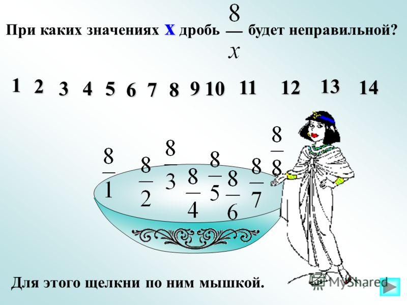х При каких значениях х дробь будет неправильной? 1 10 1112 13 14 2 345 678 9 Для этого щелкни по ним мышкой.