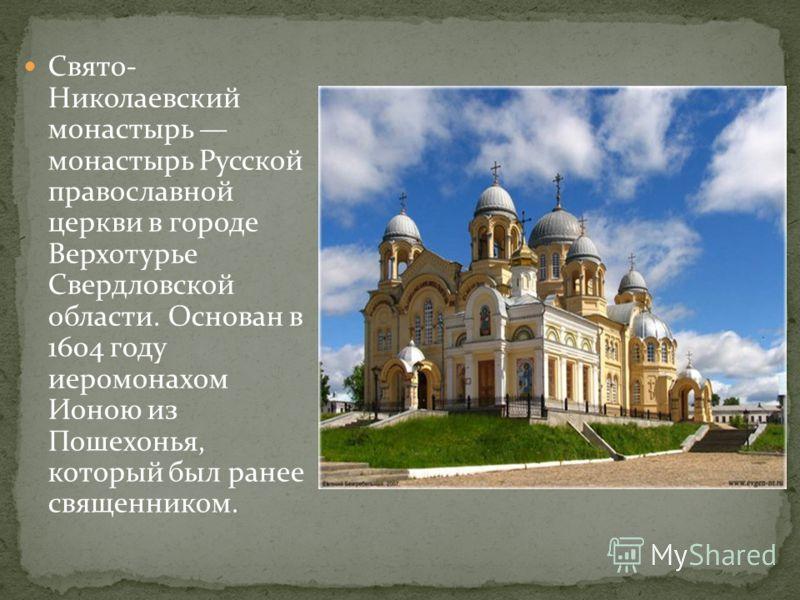 Свято- Николаевский монастырь монастырь Русской православной церкви в городе Верхотурье Свердловской области. Основан в 1604 году иеромонахом Ионою из Пошехонья, который был ранее священником.