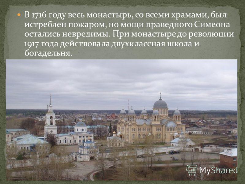 В 1716 году весь монастырь, со всеми храмами, был истреблен пожаром, но мощи праведного Симеона остались невредимы. При монастыре до революции 1917 года действовала двухклассная школа и богадельня.