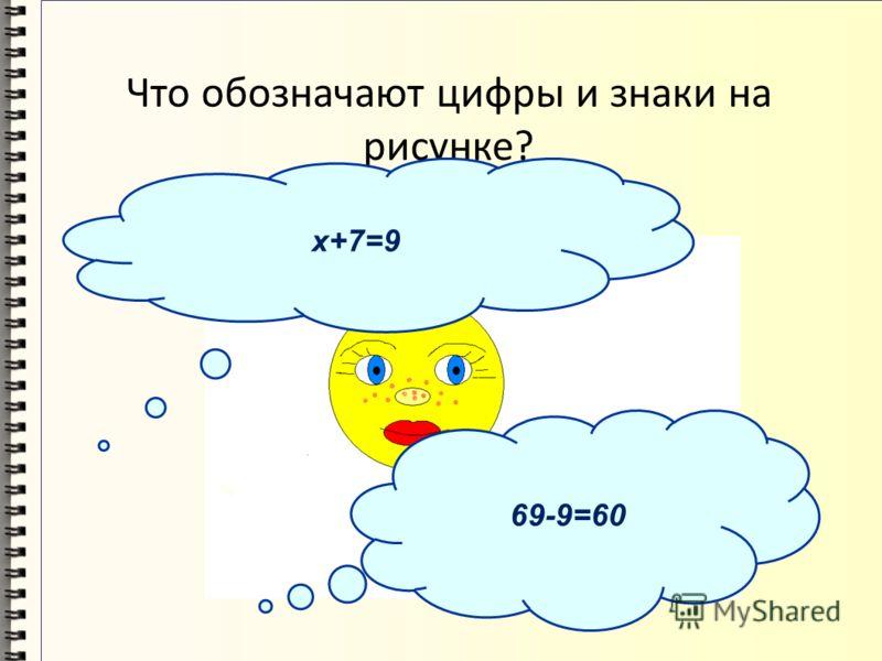 Что обозначают цифры и знаки на рисунке? х+7=9 69-9=60
