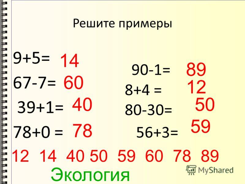 Решите примеры 9+5= 67-7= 39+1= 78+0 = 90-1= 8+4 = 80-30= 56+3= 14 60 40 78 89 12 50 59 12 14 40 50 59 60 78 89 Экология