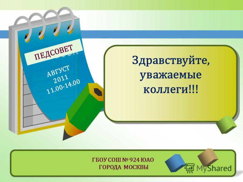 ПЕДСОВЕТ АВГУСТ 2011 11.00-14.00 Здравствуйте, уважаемые коллеги!!! ГБОУ СОШ 924 ЮАО ГОРОДА МОСКВЫ
