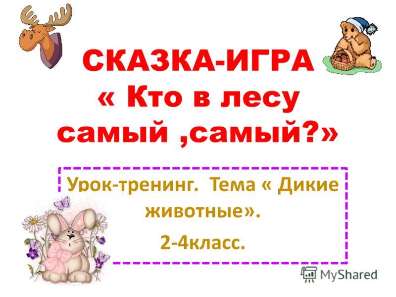 CКАЗКА-ИГРА « Кто в лесу самый,самый?» Урок-тренинг. Тема « Дикие животные». 2-4класс.