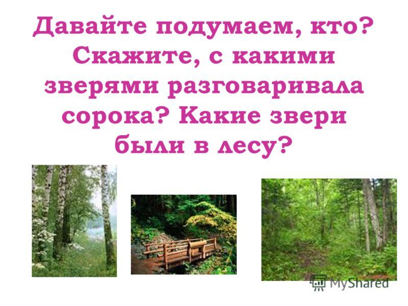 Давайте подумаем, кто? Скажите, с какими зверями разговаривала сорока? Какие звери были в лесу?