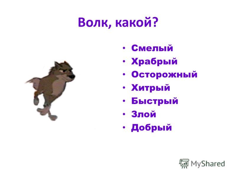 Волк, какой? Смелый Храбрый Осторожный Хитрый Быстрый Злой Добрый