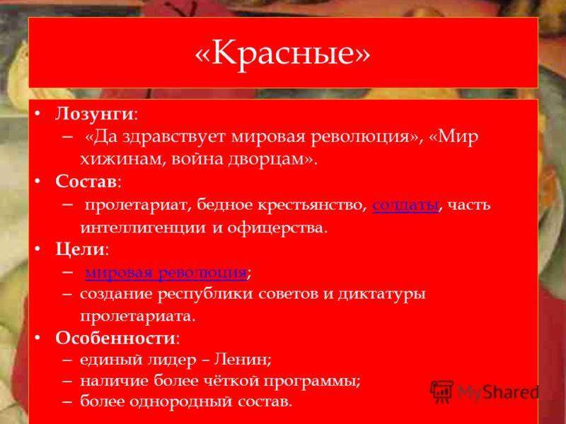 «Красные» Лозунги : – «Да здравствует мировая революция», «Мир хижинам, война дворцам». Состав : – пролетариат, бедное крестьянство, солдаты, часть интеллигенции и офицерства.солдаты Цели : – мировая революция; мировая революция – создание республики