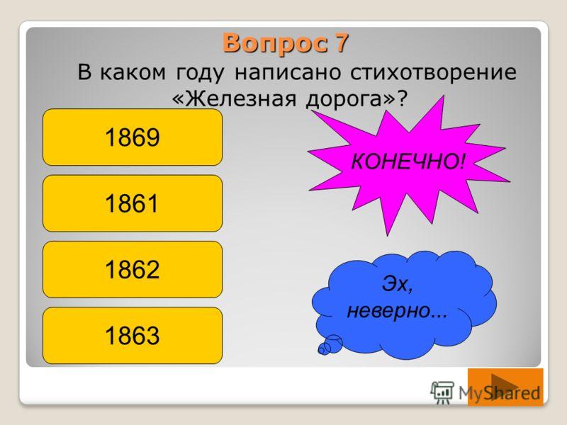 Вопрос 7 В каком году написано стихотворение «Железная дорога»? 1869 1861 1862 1863 Эх, неверно... КОНЕЧНО!