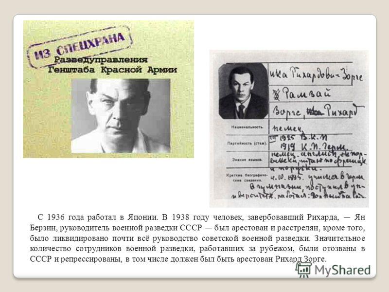 С 1936 года работал в Японии. В 1938 году человек, завербовавший Рихарда, Ян Берзин, руководитель военной разведки СССР был арестован и расстрелян, кроме того, было ликвидировано почти всё руководство советской военной разведки. Значительное количест