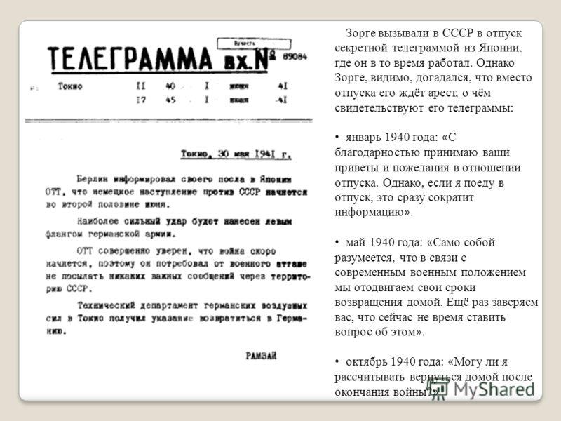 Зорге вызывали в СССР в отпуск секретной телеграммой из Японии, где он в то время работал. Однако Зорге, видимо, догадался, что вместо отпуска его ждёт арест, о чём свидетельствуют его телеграммы: январь 1940 года: « С благодарностью принимаю ваши пр