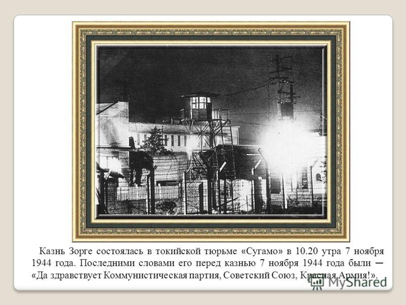 Казнь Зорге состоялась в токийской тюрьме « Сугамо » в 10.20 утра 7 ноября 1944 года. Последними словами его перед казнью 7 ноября 1944 года были « Да здравствует Коммунистическая партия, Советский Союз, Красная Армия! ».