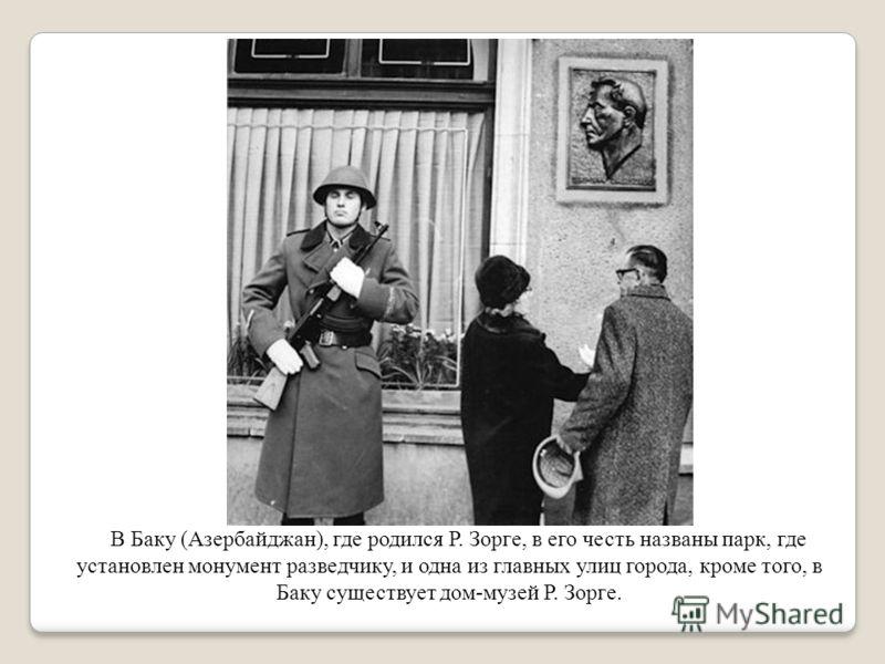 В Баку (Азербайджан), где родился Р. Зорге, в его честь названы парк, где установлен монумент разведчику, и одна из главных улиц города, кроме того, в Баку существует дом-музей Р. Зорге.