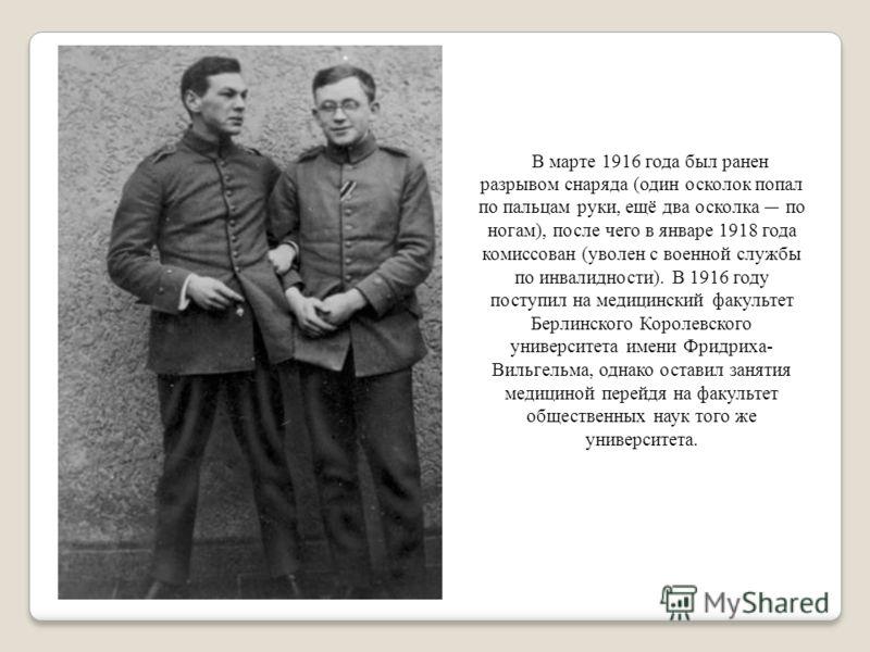 В марте 1916 года был ранен разрывом снаряда (один осколок попал по пальцам руки, ещё два осколка по ногам), после чего в январе 1918 года комиссован (уволен с военной службы по инвалидности). В 1916 году поступил на медицинский факультет Берлинского