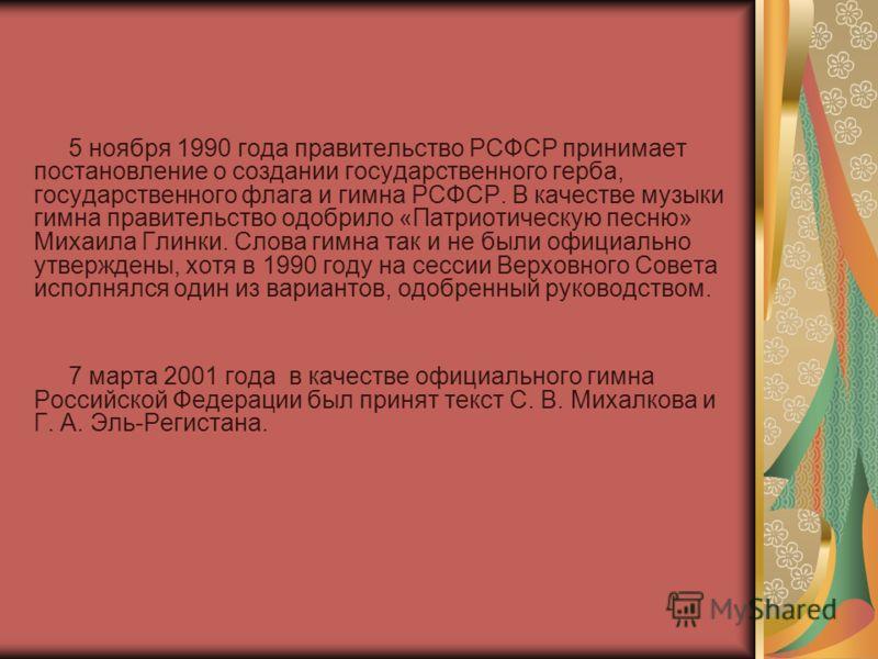 5 ноября 1990 года правительство РСФСР принимает постановление о создании государственного герба, государственного флага и гимна РСФСР. В качестве музыки гимна правительство одобрило «Патриотическую песню» Михаила Глинки. Слова гимна так и не были оф