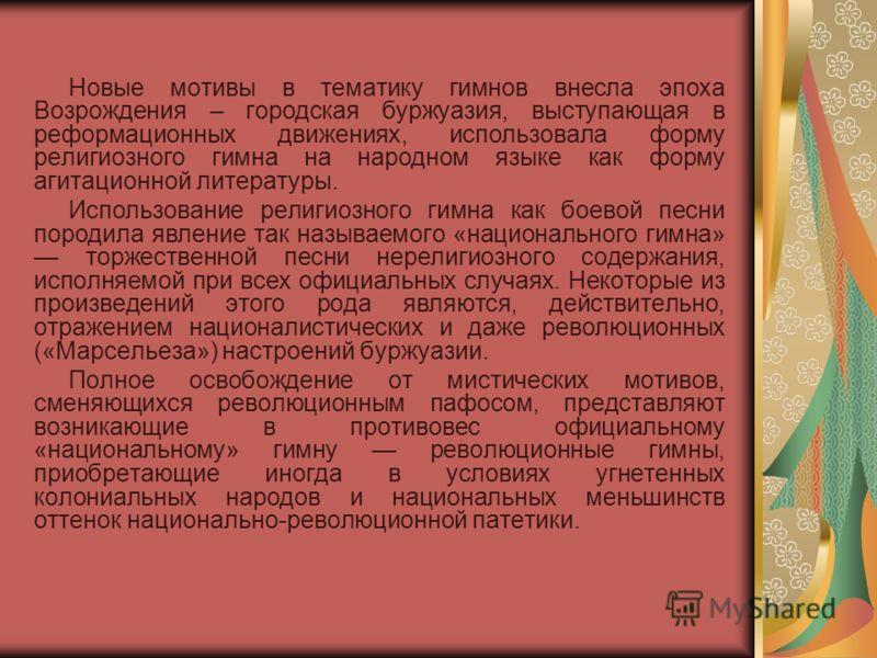 Новые мотивы в тематику гимнов внесла эпоха Возрождения – городская буржуазия, выступающая в реформационных движениях, использовала форму религиозного гимна на народном языке как форму агитационной литературы. Использование религиозного гимна как бое
