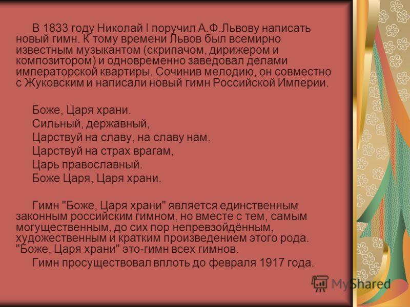 В 1833 году Николай I поручил А.Ф.Львову написать новый гимн. К тому времени Львов был всемирно известным музыкантом (скрипачом, дирижером и композитором) и одновременно заведовал делами императорской квартиры. Сочинив мелодию, он совместно с Жуковск